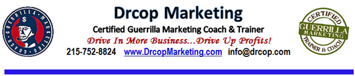 Drop Marketing. Certified Guerrilla Marketing Coach and Trainer. Drive In More Business, Drive Up Profits. 215-752-8824  www.drcopmarketing.com  Info@drcop.com